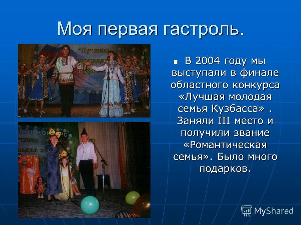 Моя первая гастроль. В 2004 году мы выступали в финале областного конкурса «Лучшая молодая семья Кузбасса». Заняли III место и получили звание «Романтическая семья». Было много подарков. В 2004 году мы выступали в финале областного конкурса «Лучшая м