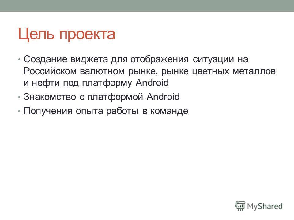 Цель проекта Создание виджета для отображения ситуации на Российском валютном рынке, рынке цветных металлов и нефти под платформу Android Знакомство с платформой Android Получения опыта работы в команде