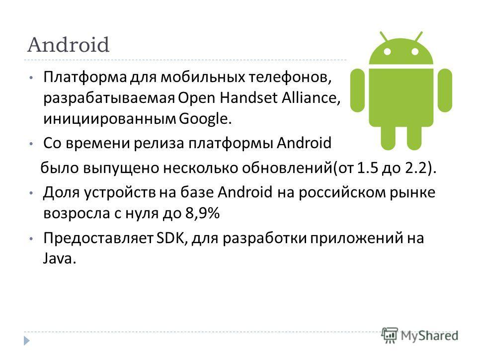 Android Платформа для мобильных телефонов, разрабатываемая Open Handset Alliance, инициированным Google. Со времени релиза платформы Android было выпущено несколько обновлений ( от 1.5 до 2.2). Доля устройств на базе Android на российском рынке возро