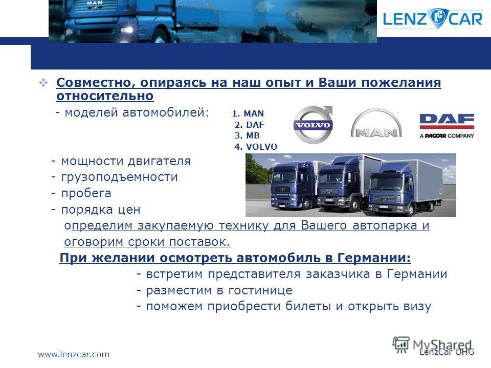 www.lenzcar.com LenzCar OHG Совместно, опираясь на наш опыт и Ваши пожелания относительно - моделей автомобилей: 1. MAN 2. DAF 3. MB 4. VOLVO - мощности двигателя - грузоподъемности - пробега - порядка цен определим закупаемую технику для Вашего авто
