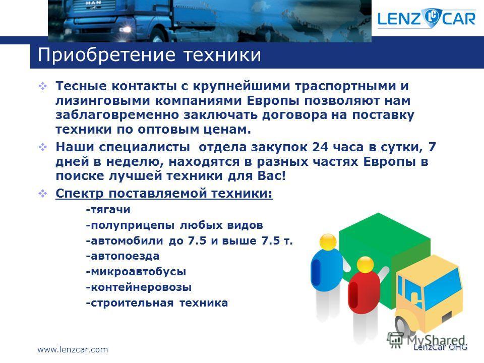 www.lenzcar.com LenzCar OHG Приобретение техники Тесные контакты с крупнейшими траспортными и лизинговыми компаниями Европы позволяют нам заблаговременно заключать договора на поставку техники по оптовым ценам. Наши специалисты отдела закупок 24 часа