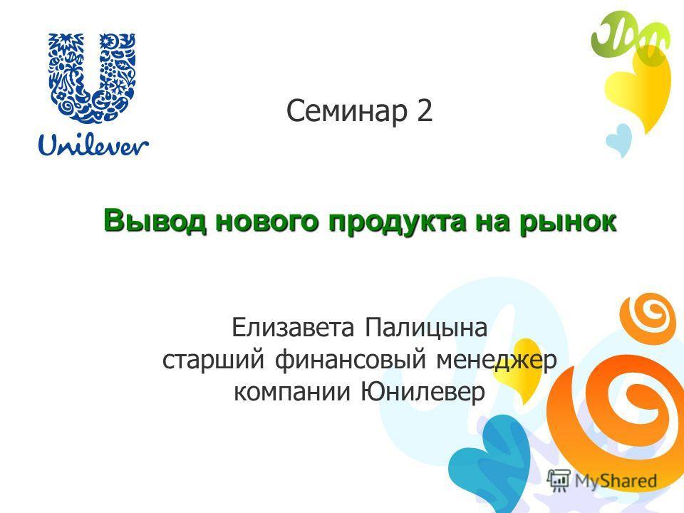 Семинар 2 Вывод нового продукта на рынок Елизавета Палицына старший финансовый менеджер компании Юнилевер