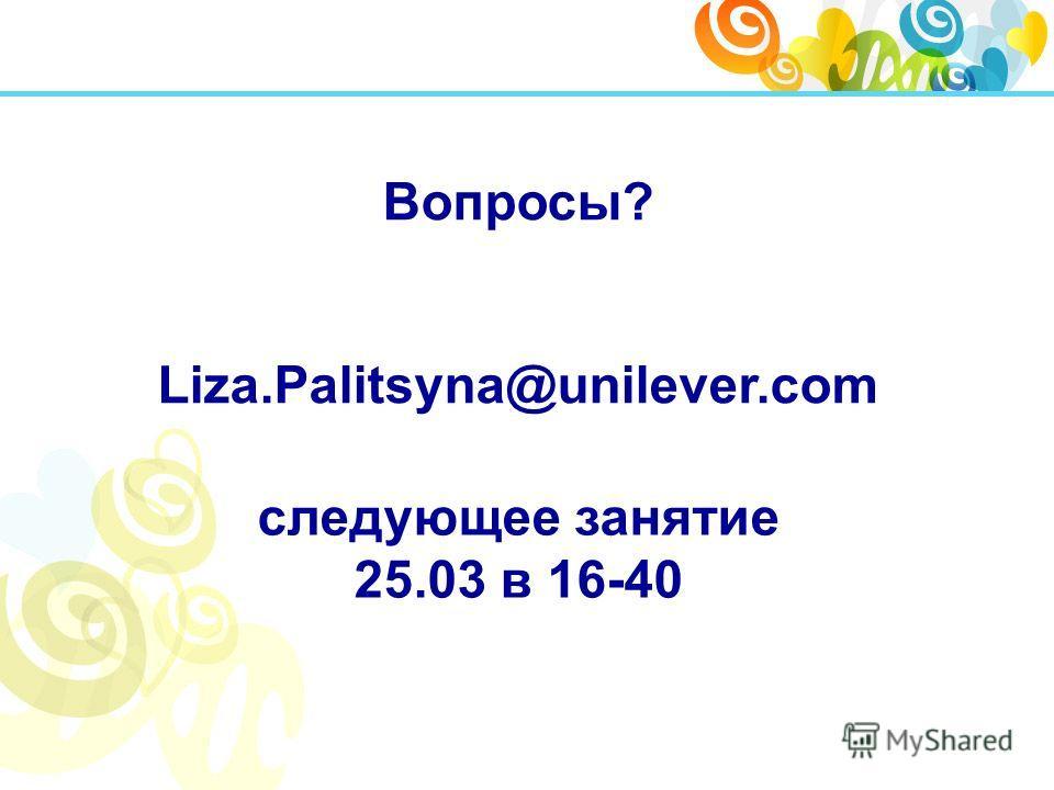 Вопросы? Liza.Palitsyna@unilever.com следующее занятие 25.03 в 16-40