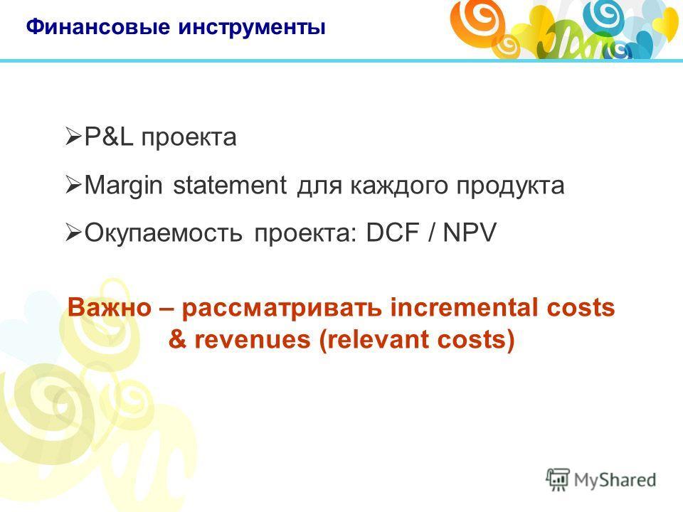 Финансовые инструменты P&L проекта Margin statement для каждого продукта Окупаемость проекта: DCF / NPV Важно – рассматривать incremental costs & revenues (relevant costs)