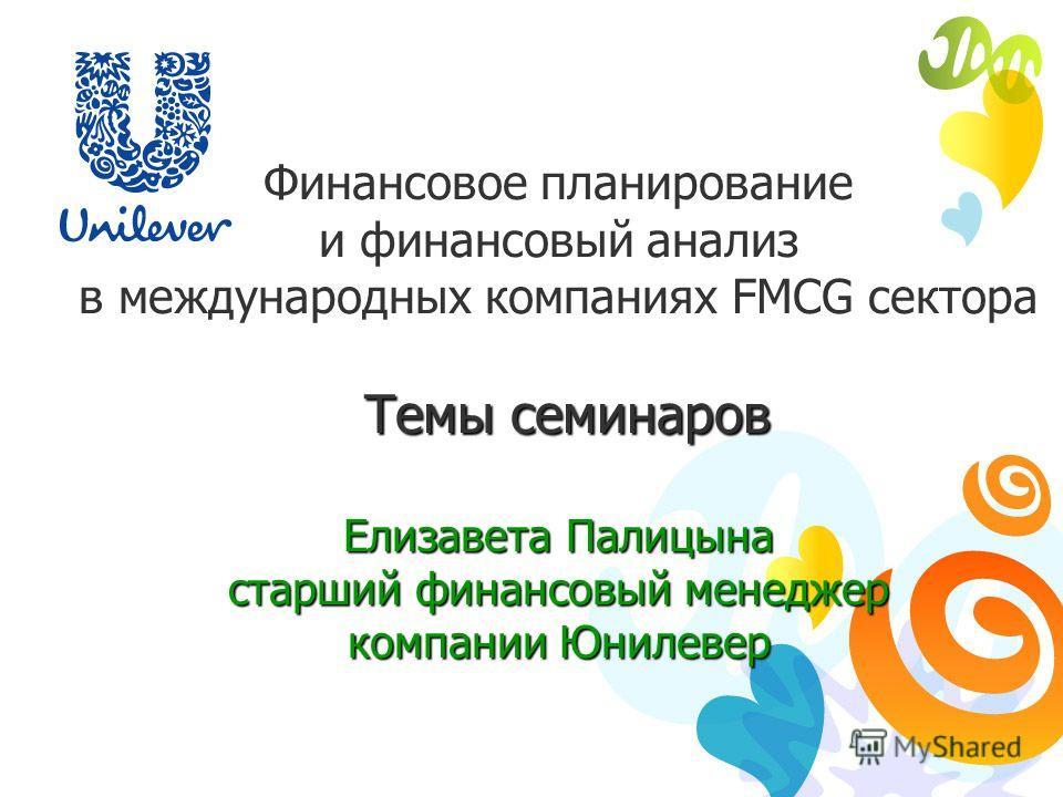 Финансовое планирование и финансовый анализ в международных компаниях FMCG сектора Темы семинаров Темы семинаров Елизавета Палицына старший финансовый менеджер компании Юнилевер