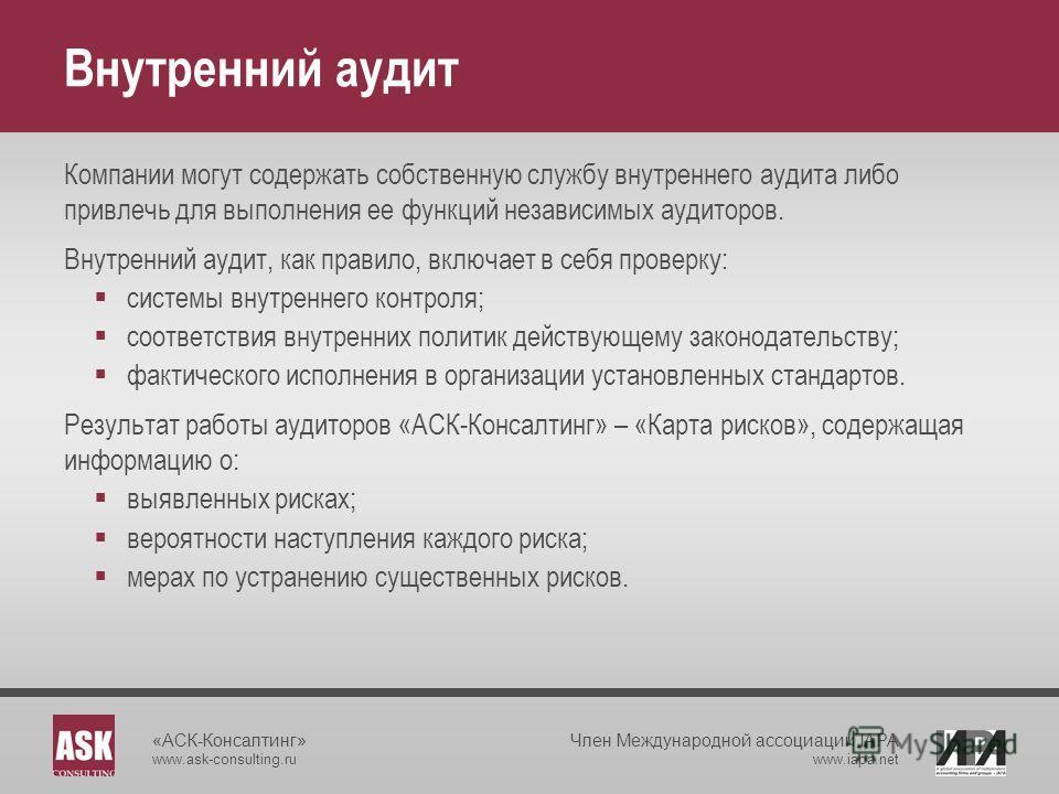 «АСК-Консалтинг» www.ask-consulting.ru Член Международной ассоциации IAPA www.iapa.net Внутренний аудит Компании могут содержать собственную службу внутреннего аудита либо привлечь для выполнения ее функций независимых аудиторов. Внутренний аудит, ка