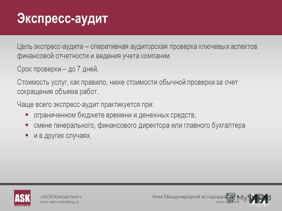 «АСК-Консалтинг» www.ask-consulting.ru Член Международной ассоциации IAPA www.iapa.net Экспресс-аудит Цель экспресс-аудита – оперативная аудиторская проверка ключевых аспектов финансовой отчетности и ведения учета компании. Срок проверки – до 7 дней.