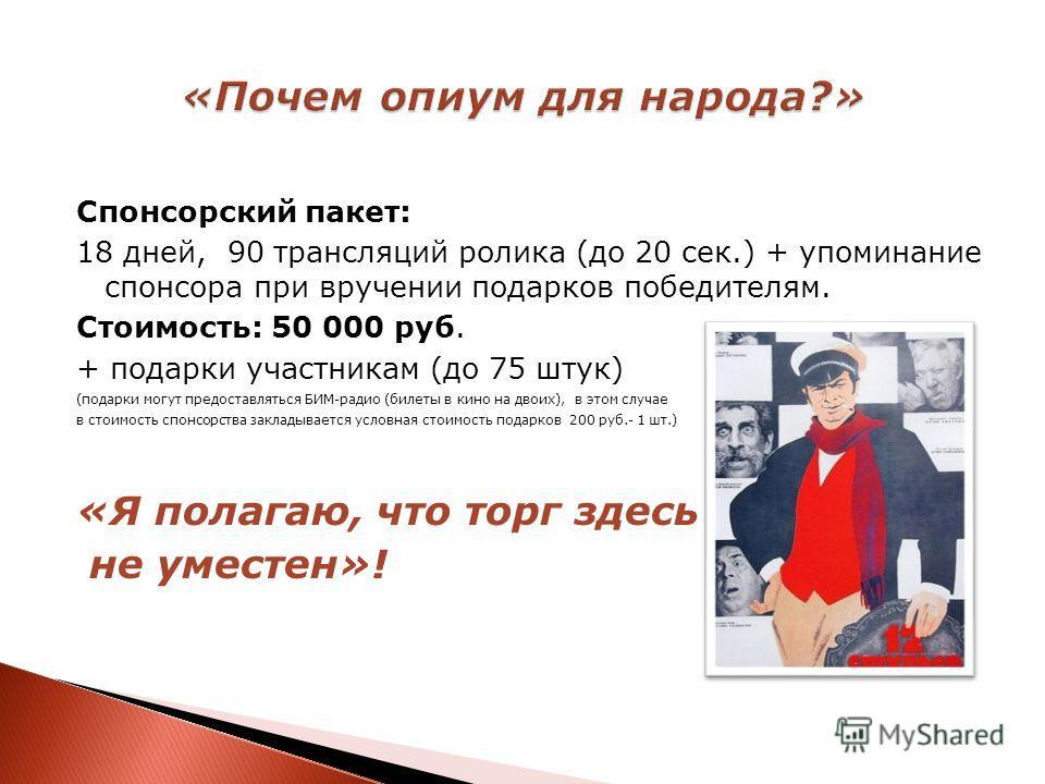 Спонсорский пакет: 18 дней, 90 трансляций ролика (до 20 сек.) + упоминание спонсора при вручении подарков победителям. Стоимость: 50 000 руб. + подарки участникам (до 75 штук) (подарки могут предоставляться БИМ-радио (билеты в кино на двоих), в этом