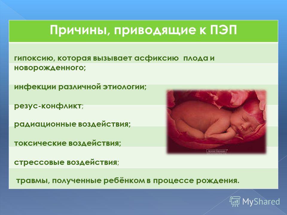 Причины, приводящие к ПЭП гипоксию, которая вызывает асфиксию плода и новорожденного; инфекции различной этиологии; резус-конфликт ; радиационные воздействия; токсические воздействия; стрессовые воздействия ; травмы, полученные ребёнком в процессе ро