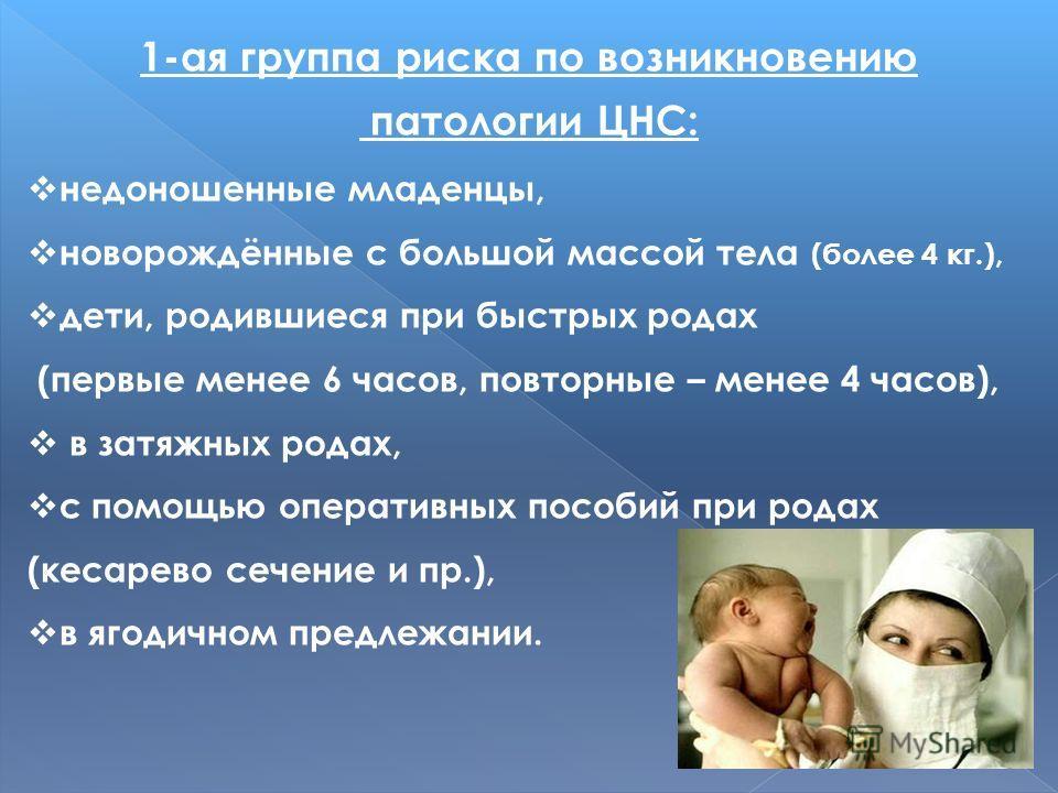 1-ая группа риска по возникновению патологии ЦНС: недоношенные младенцы, новорождённые с большой массой тела (более 4 кг.), дети, родившиеся при быстрых родах (первые менее 6 часов, повторные – менее 4 часов), в затяжных родах, с помощью оперативных