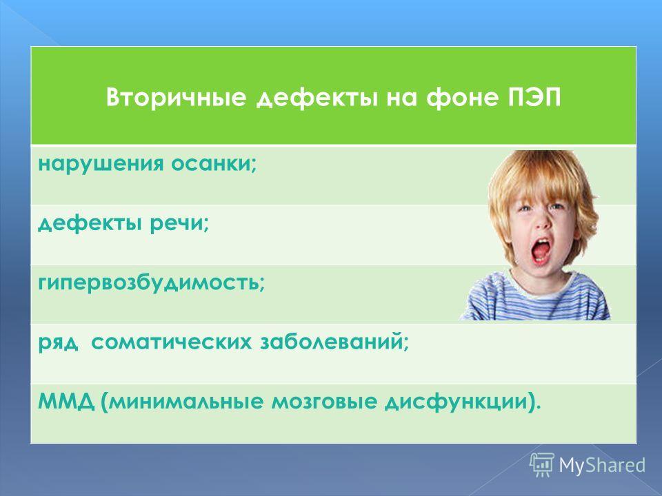 Вторичные дефекты на фоне ПЭП нарушения осанки; дефекты речи; гипервозбудимость; ряд соматических заболеваний; ММД (минимальные мозговые дисфункции).