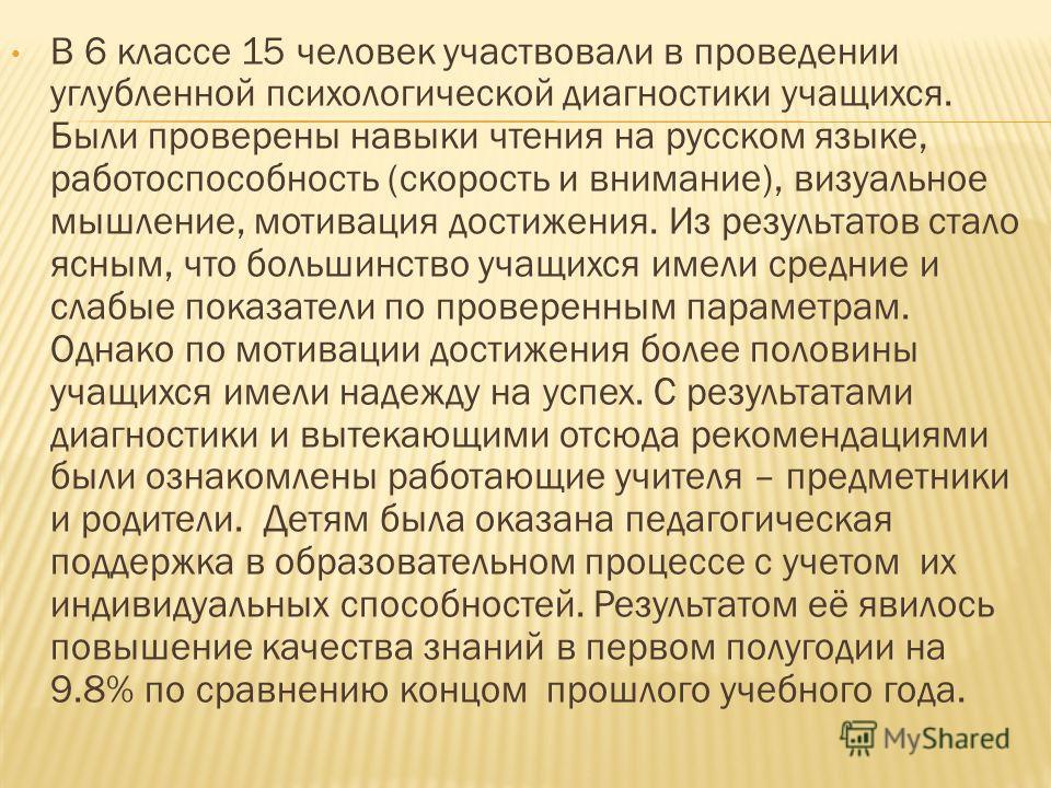 В 6 классе 15 человек участвовали в проведении углубленной психологической диагностики учащихся. Были проверены навыки чтения на русском языке, работоспособность (скорость и внимание), визуальное мышление, мотивация достижения. Из результатов стало я