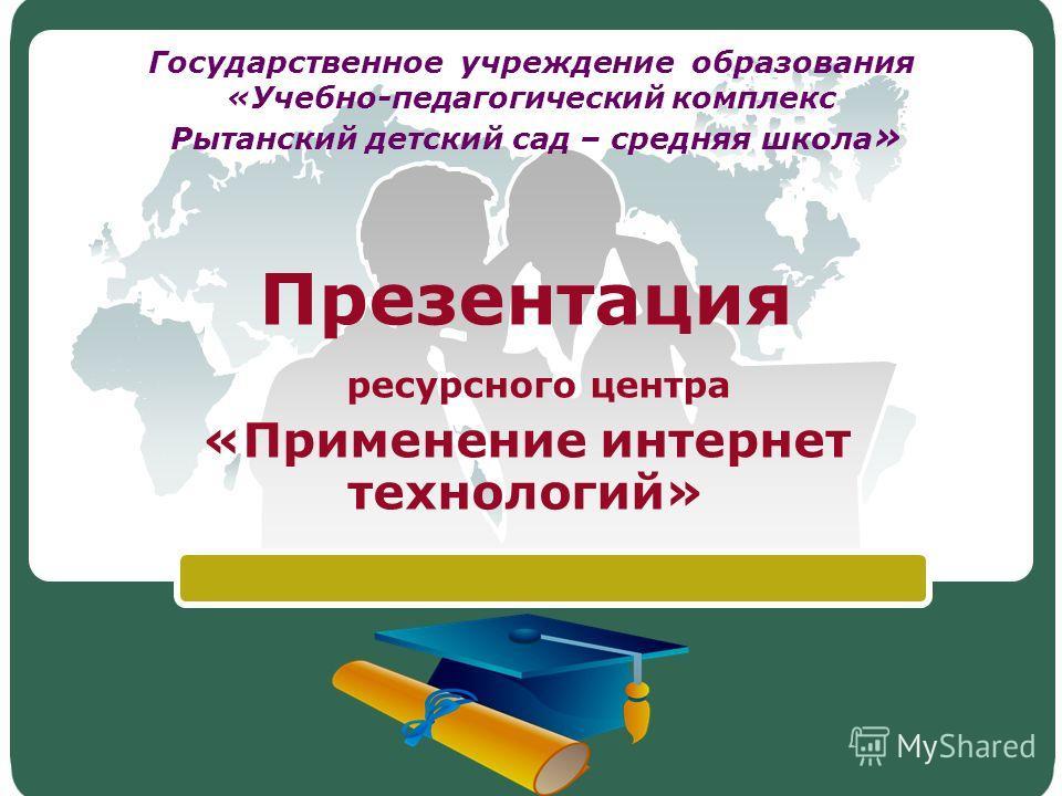 LOGO Государственное учреждение образования «Учебно-педагогический комплекс Рытанский детский сад – средняя школа » Презентация ресурсного центра «Применение интернет технологий»