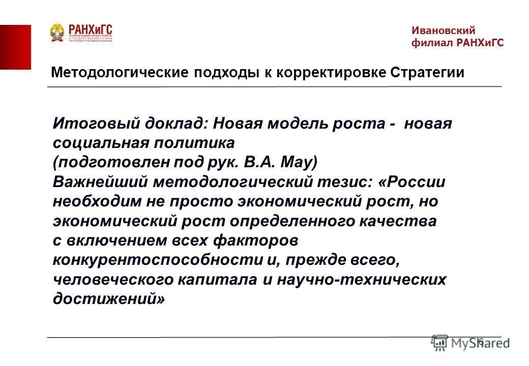 Методологические подходы к корректировке Стратегии 6 Итоговый доклад: Новая модель роста - новая социальная политика (подготовлен под рук. В.А. Мау) Важнейший методологический тезис: «России необходим не просто экономический рост, но экономический ро