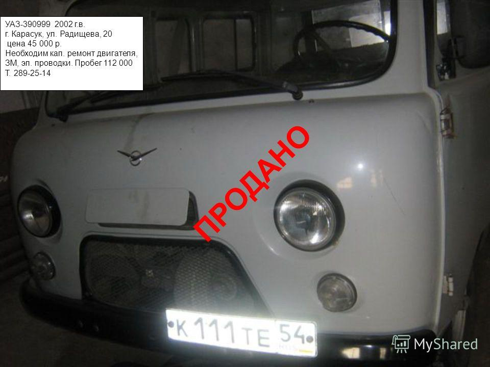 УАЗ-390999 2002 г.в. г. Карасук, ул. Радищева, 20 цена 45 000 р. Необходим кап. ремонт двигателя, ЗМ, эл. проводки. Пробег 112 000 Т. 289-25-14 ПРОДАНО
