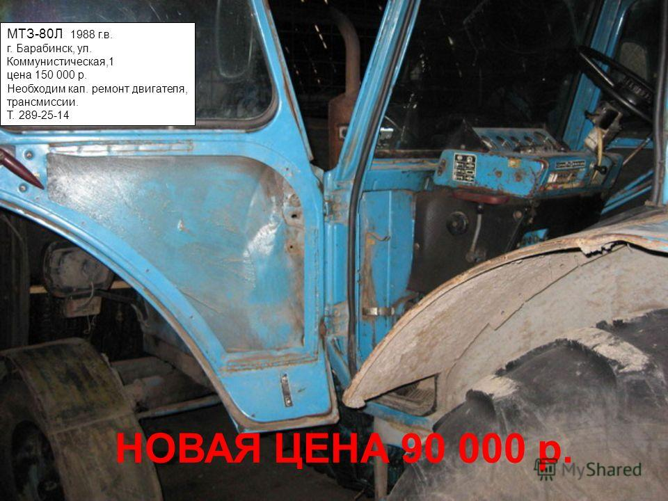 МТЗ-80Л 1988 г.в. г. Барабинск, ул. Коммунистическая,1 цена 150 000 р. Необходим кап. ремонт двигателя, трансмиссии. Т. 289-25-14 НОВАЯ ЦЕНА 90 000 р.
