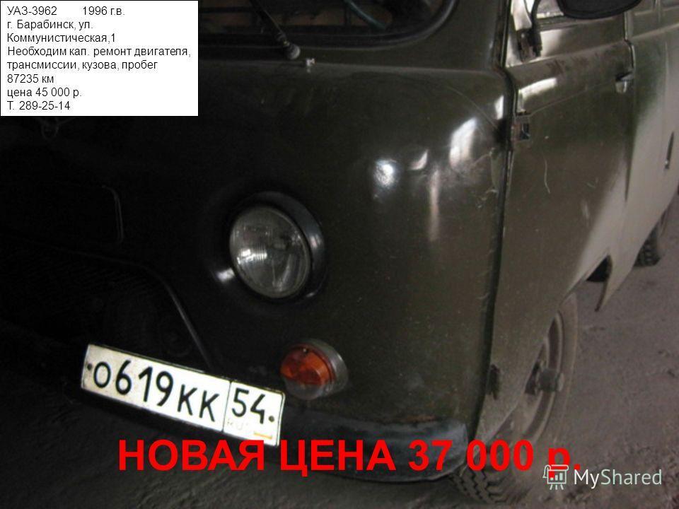 УАЗ-3962 1996 г.в. г. Барабинск, ул. Коммунистическая,1 Необходим кап. ремонт двигателя, трансмиссии, кузова, пробег 87235 км цена 45 000 р. Т. 289-25-14 НОВАЯ ЦЕНА 37 000 р.