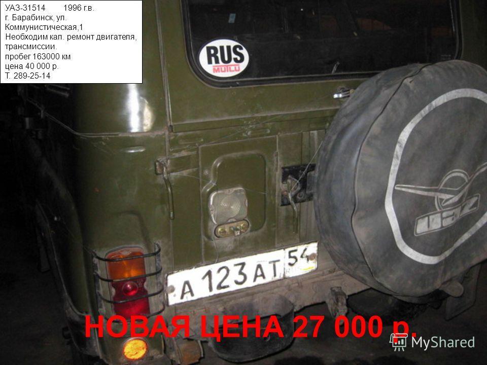 УАЗ-31514 1996 г.в. г. Барабинск, ул. Коммунистическая,1 Необходим кап. ремонт двигателя, трансмиссии. пробег 163000 км цена 40 000 р. Т. 289-25-14 НОВАЯ ЦЕНА 27 000 р.