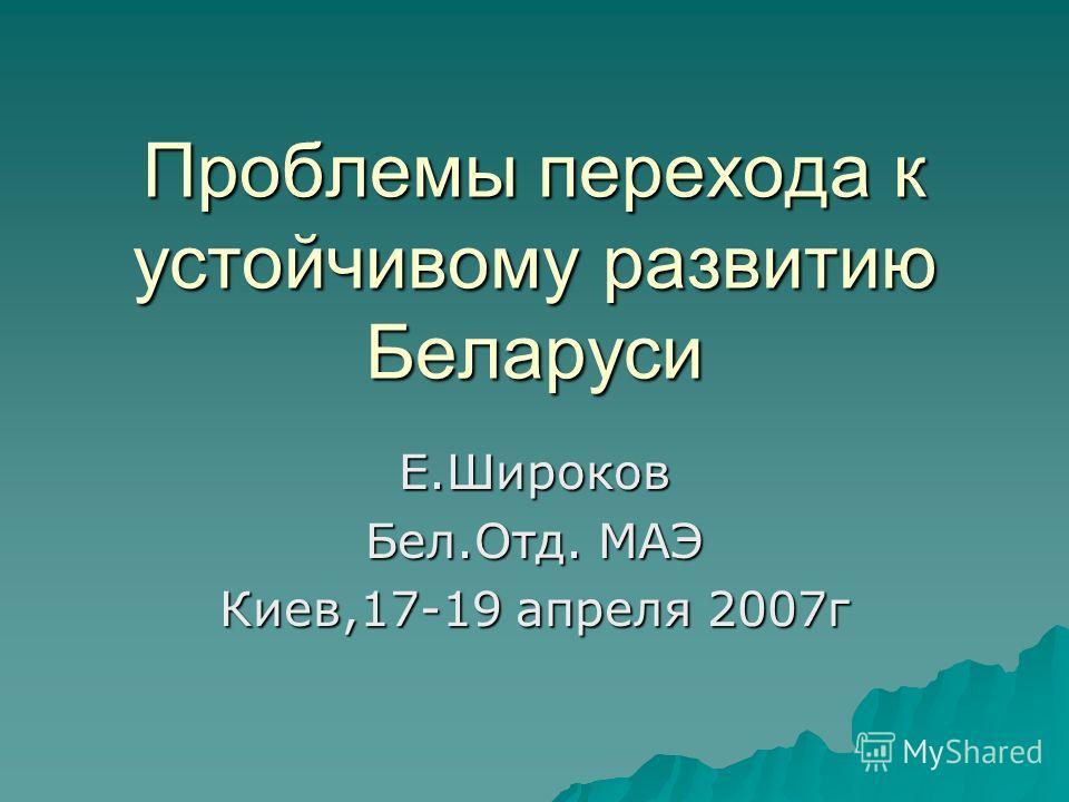 Проблемы перехода к устойчивому развитию Беларуси Е.Широков Бел.Отд. МАЭ Киев,17-19 апреля 2007г
