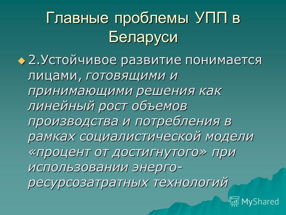 Главные проблемы УПП в Беларуси 2.Устойчивое развитие понимается лицами, готовящими и принимающими решения как линейный рост объемов производства и потребления в рамках социалистической модели «процент от достигнутого» при использовании энерго- ресур