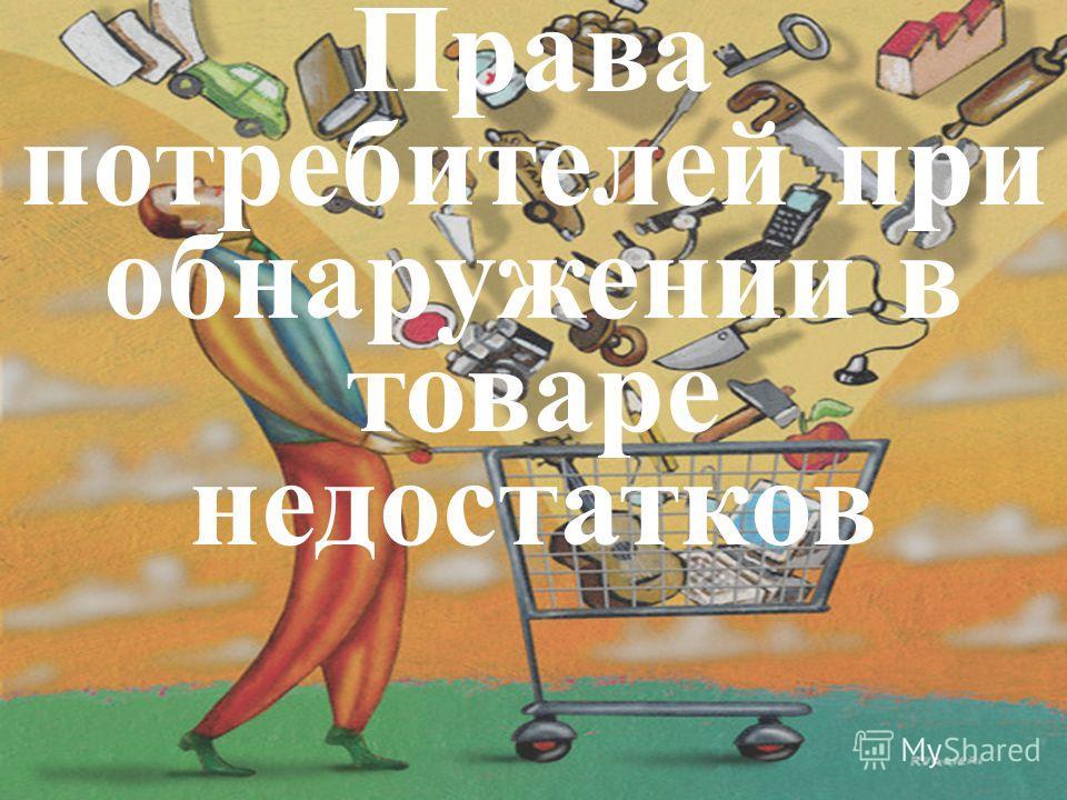 Права потребителей при обнаружении в товаре недостатков