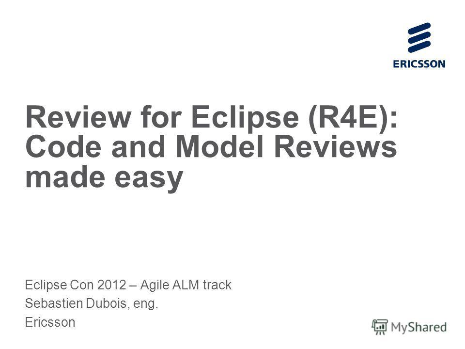 Slide title 70 pt CAPITALS Slide subtitle minimum 30 pt Review for Eclipse (R4E): Code and Model Reviews made easy Eclipse Con 2012 – Agile ALM track Sebastien Dubois, eng. Ericsson