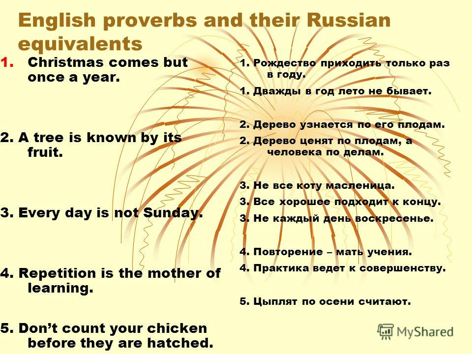 Find Russian equivalents to English proverbs. 1. Christmas comes but once a year. 2. A tree is known by its fruit. 3. Every day is not Sunday. 4. Repetition is the mother of learning. 5. Dont count your chicken before they are hatched. 1. Рождество п