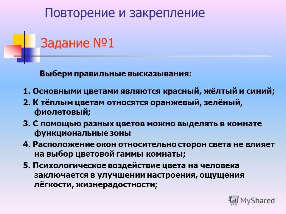 Повторение и закрепление Задание 1 Выбери правильные высказывания: 1. Основными цветами являются красный, жёлтый и синий; 2. К тёплым цветам относятся оранжевый, зелёный, фиолетовый; 3. С помощью разных цветов можно выделять в комнате функциональные