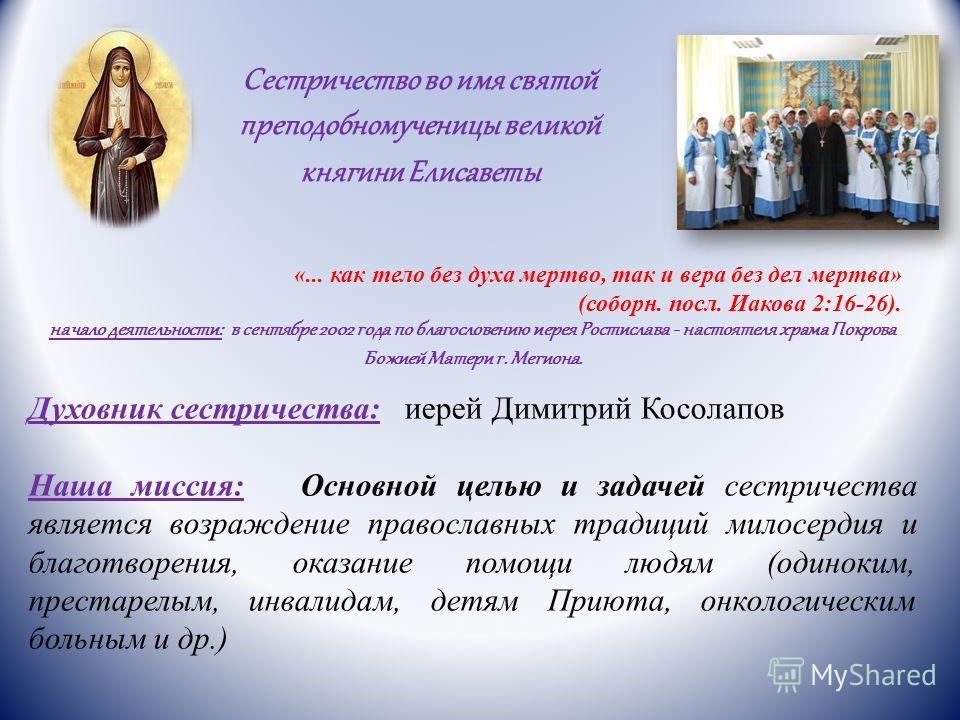 Сестричество во имя святой преподобномученицы великой княгини Елисаветы «... как тело без духа мертво, так и вера без дел мертва» (соборн. посл. Иакова 2:16-26). начало деятельности: в сентябре 2002 года по благословению иерея Ростислава - настоятеля