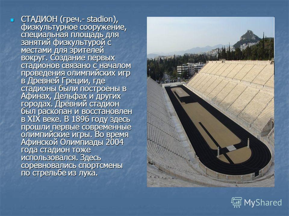 СТАДИОН (греч.- stadion), физкультурное сооружение, специальная площадь для занятий физкультурой с местами для зрителей вокруг. Создание первых стадионов связано с началом проведения олимпийских игр в Древней Греции, где стадионы были построены в Афи