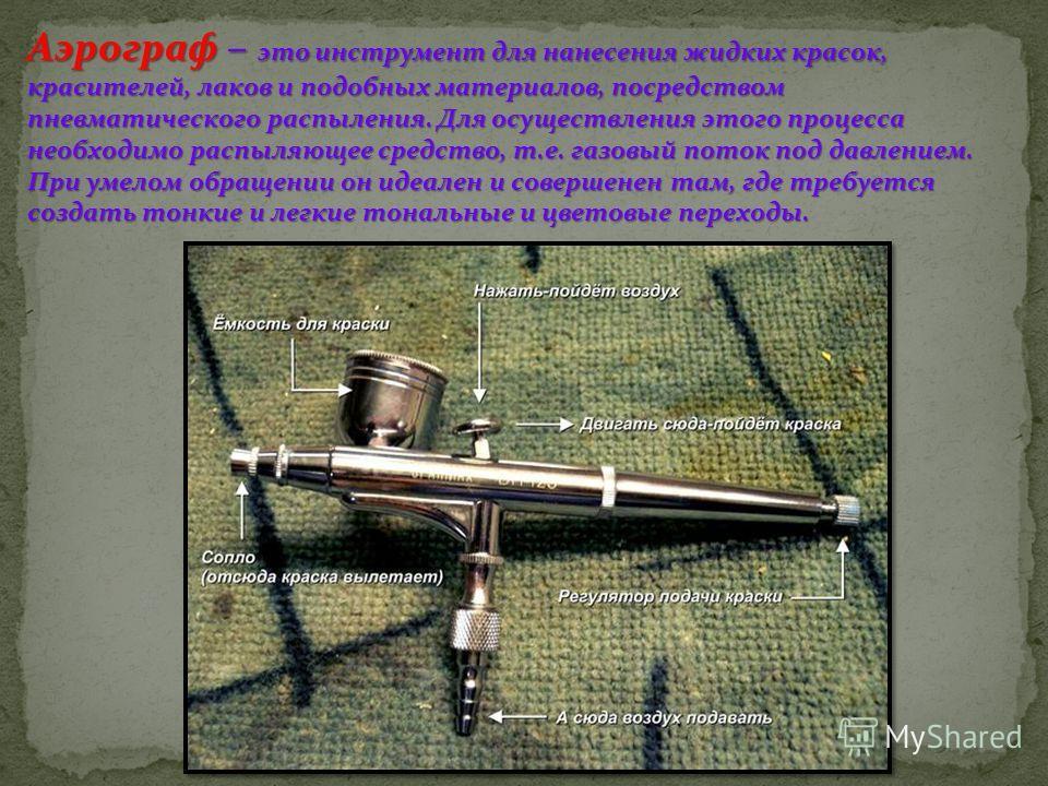 Аэрограф – это инструмент для нанесения жидких красок, красителей, лаков и подобных материалов, посредством пневматического распыления. Для осуществления этого процесса необходимо распыляющее средство, т.е. газовый поток под давлением. При умелом обр