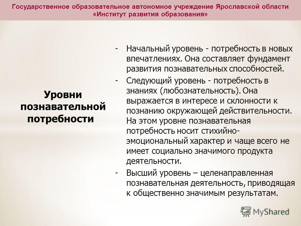 Государственное образовательное автономное учреждение Ярославской области «Институт развития образования» Уровни познавательной потребности -Начальный уровень - потребность в новых впечатлениях. Она составляет фундамент развития познавательных способ