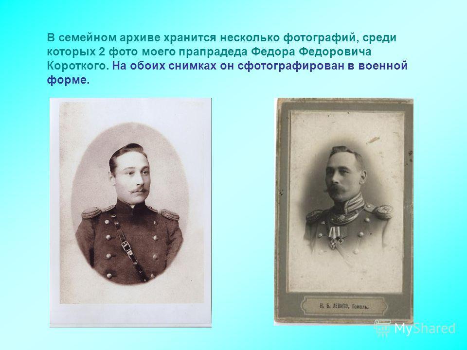 В семейном архиве хранится несколько фотографий, среди которых 2 фото моего прапрадеда Федора Федоровича Короткого. На обоих снимках он сфотографирован в военной форме.