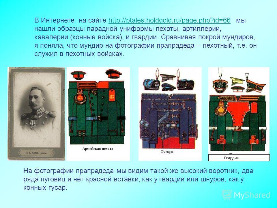 В Интернете на сайте http://ptales.holdgold.ru/page.php?id=66 мы нашли образцы парадной униформы пехоты, артиллерии, кавалерии (конные войска), и гвардии. Сравнивая покрой мундиров, я поняла, что мундир на фотографии прапрадеда – пехотный, т.е. он сл