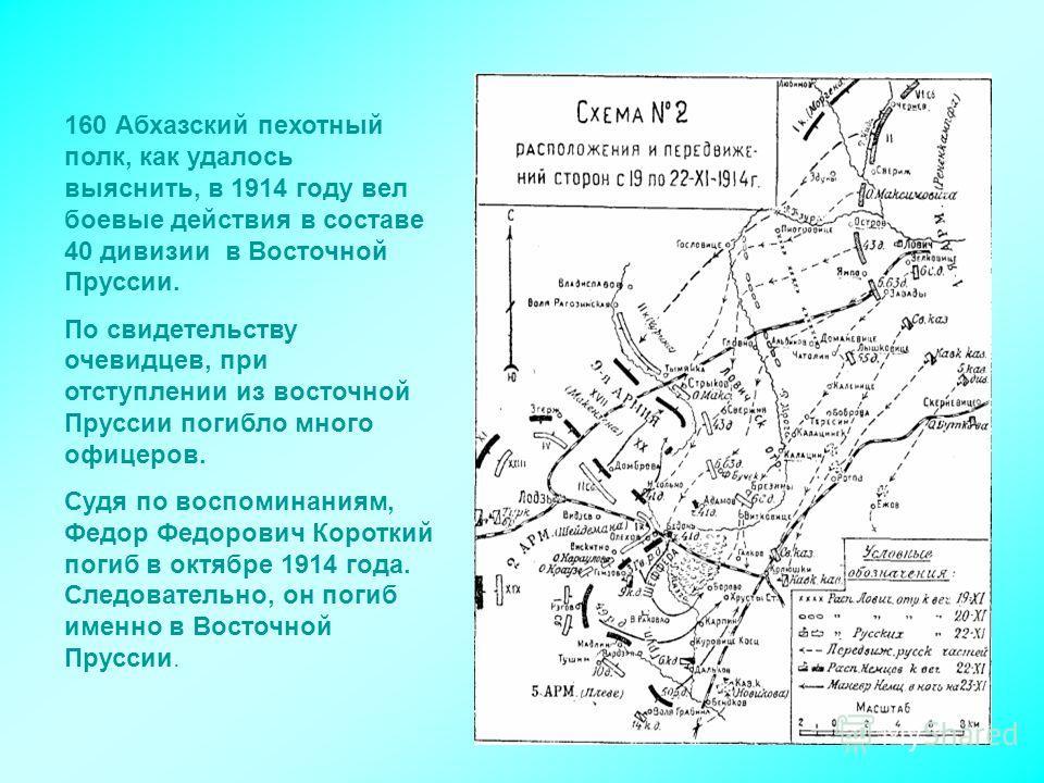 160 Абхазский пехотный полк, как удалось выяснить, в 1914 году вел боевые действия в составе 40 дивизии в Восточной Пруссии. По свидетельству очевидцев, при отступлении из восточной Пруссии погибло много офицеров. Судя по воспоминаниям, Федор Федоров