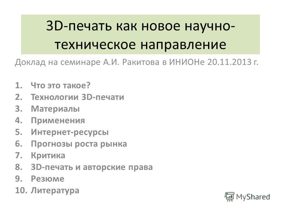 3D-печать как новое научно- техническое направление Доклад на семинаре А.И. Ракитова в ИНИОНе 20.11.2013 г. 1.Что это такое? 2.Технологии 3D-печати 3.Материалы 4.Применения 5.Интернет-ресурсы 6.Прогнозы роста рынка 7.Критика 8.3D-печать и авторские п
