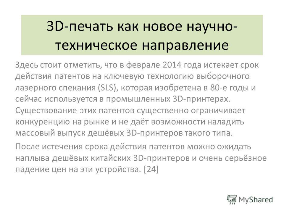3D-печать как новое научно- техническое направление Здесь стоит отметить, что в феврале 2014 года истекает срок действия патентов на ключевую технологию выборочного лазерного спекания (SLS), которая изобретена в 80-е годы и сейчас используется в пром