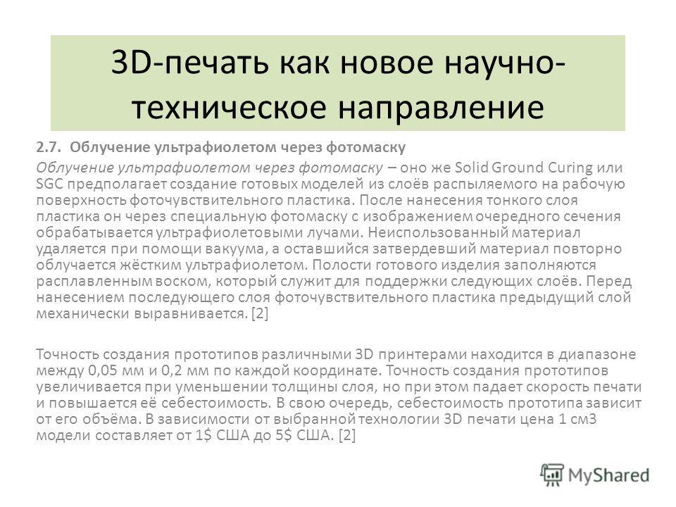 3D-печать как новое научно- техническое направление 2.7. Облучение ультрафиолетом через фотомаску Облучение ультрафиолетом через фотомаску – оно же Solid Ground Curing или SGC предполагает создание готовых моделей из слоёв распыляемого на рабочую пов