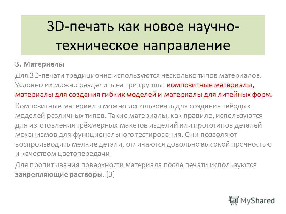 3D-печать как новое научно- техническое направление 3. Материалы Для 3D-печати традиционно используются несколько типов материалов. Условно их можно разделить на три группы: композитные материалы, материалы для создания гибких моделей и материалы для