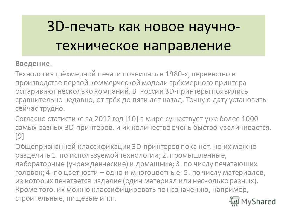 3D-печать как новое научно- техническое направление Введение. Технология трёхмерной печати появилась в 1980-х, первенство в производстве первой коммерческой модели трёхмерного принтера оспаривают несколько компаний. В России 3D-принтеры появились сра