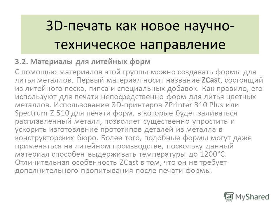 3D-печать как новое научно- техническое направление 3.2. Материалы для литейных форм С помощью материалов этой группы можно создавать формы для литья металлов. Первый материал носит название ZCast, состоящий из литейного песка, гипса и специальных до