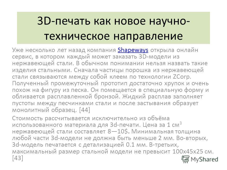 3D-печать как новое научно- техническое направление Уже несколько лет назад компания Shapeways открыла онлайн сервис, в котором каждый может заказать 3D-модели из нержавеющей стали. В обычном понимании нельзя назвать такие изделия стальными. Сначала