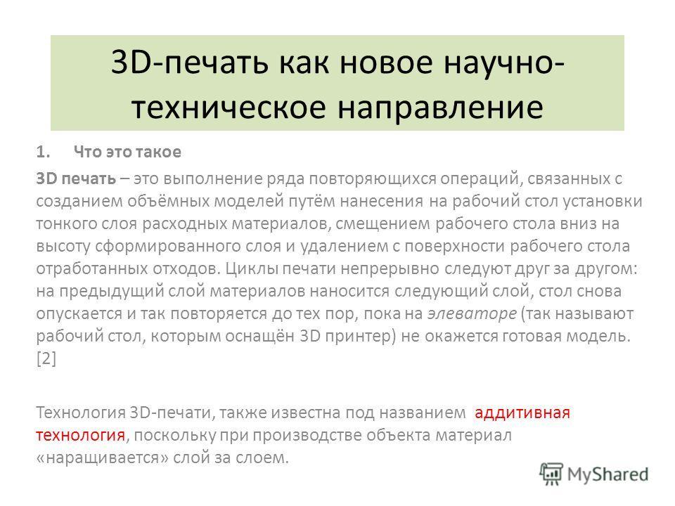 3D-печать как новое научно- техническое направление 1.Что это такое 3D печать – это выполнение ряда повторяющихся операций, связанных с созданием объёмных моделей путём нанесения на рабочий стол установки тонкого слоя расходных материалов, смещением