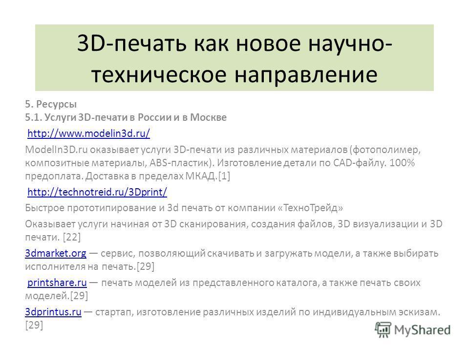 3D-печать как новое научно- техническое направление 5. Ресурсы 5.1. Услуги 3D-печати в России и в Москве http://www.modelin3d.ru/ ModelIn3D.ru оказывает услуги 3D-печати из различных материалов (фотополимер, композитные материалы, ABS-пластик). Изгот
