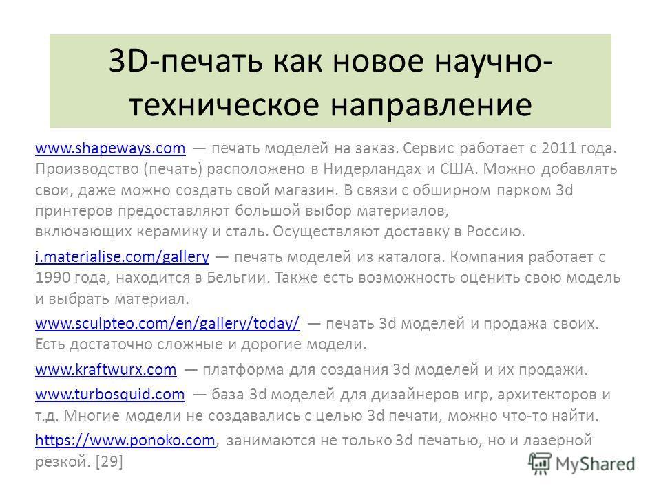 3D-печать как новое научно- техническое направление www.shapeways.comwww.shapeways.com печать моделей на заказ. Сервис работает с 2011 года. Производство (печать) расположено в Нидерландах и США. Можно добавлять свои, даже можно создать свой магазин.