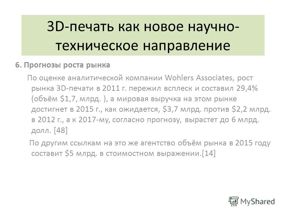 3D-печать как новое научно- техническое направление 6. Прогнозы роста рынка По оценке аналитической компании Wohlers Associates, рост рынка 3D-печати в 2011 г. пережил всплеск и составил 29,4% (объём $1,7, млрд. ), а мировая выручка на этом рынке дос