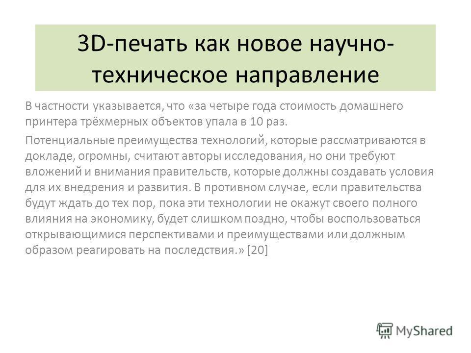 3D-печать как новое научно- техническое направление В частности указывается, что «за четыре года стоимость домашнего принтера трёхмерных объектов упала в 10 раз. Потенциальные преимущества технологий, которые рассматриваются в докладе, огромны, счита