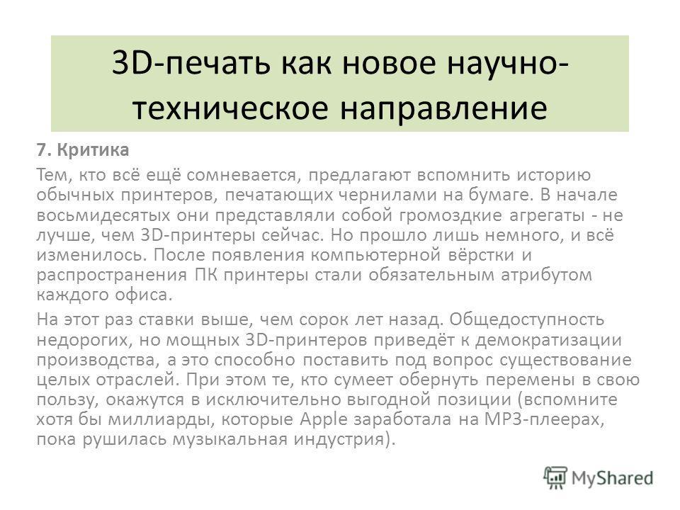 3D-печать как новое научно- техническое направление 7. Критика Тем, кто всё ещё сомневается, предлагают вспомнить историю обычных принтеров, печатающих чернилами на бумаге. В начале восьмидесятых они представляли собой громоздкие агрегаты - не лучше,