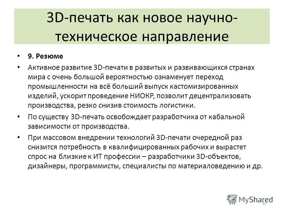 3D-печать как новое научно- техническое направление 9. Резюме Активное развитие 3D-печати в развитых и развивающихся странах мира с очень большой вероятностью ознаменует переход промышленности на всё больший выпуск кастомизированных изделий, ускорит