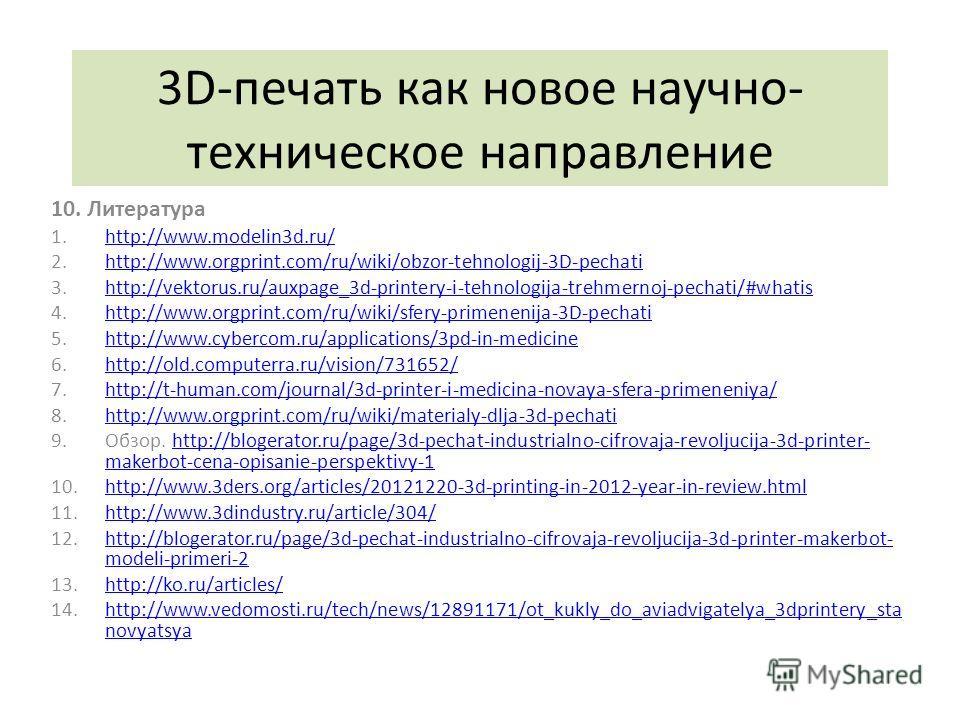3D-печать как новое научно- техническое направление 10. Литература 1.http://www.modelin3d.ru/http://www.modelin3d.ru/ 2.http://www.orgprint.com/ru/wiki/obzor-tehnologij-3D-pechatihttp://www.orgprint.com/ru/wiki/obzor-tehnologij-3D-pechati 3.http://ve